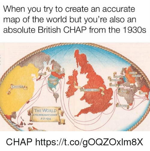World, British, and Create: When you try to create an accurate  map of the world but you're also an  absolute British CHAP from the 1930s  HIN  TISH ISLE  THE WORLD  ATEA MERCHANTS CHART  A D- 1934 CHAP https://t.co/gOQZOxlm8X