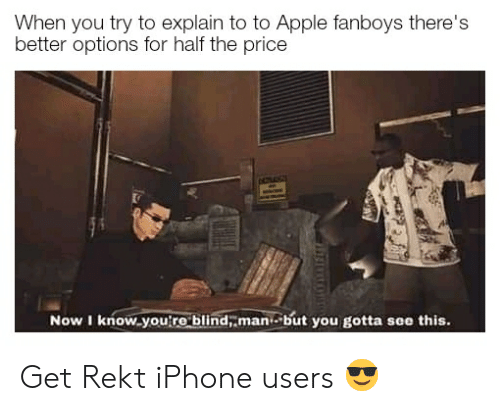Apple, Iphone, and Dank Memes: When you try to explain to to Apple fanboys there's  better options for half the price  Now I know you're blind, man but you gotta see this. Get Rekt iPhone users 😎
