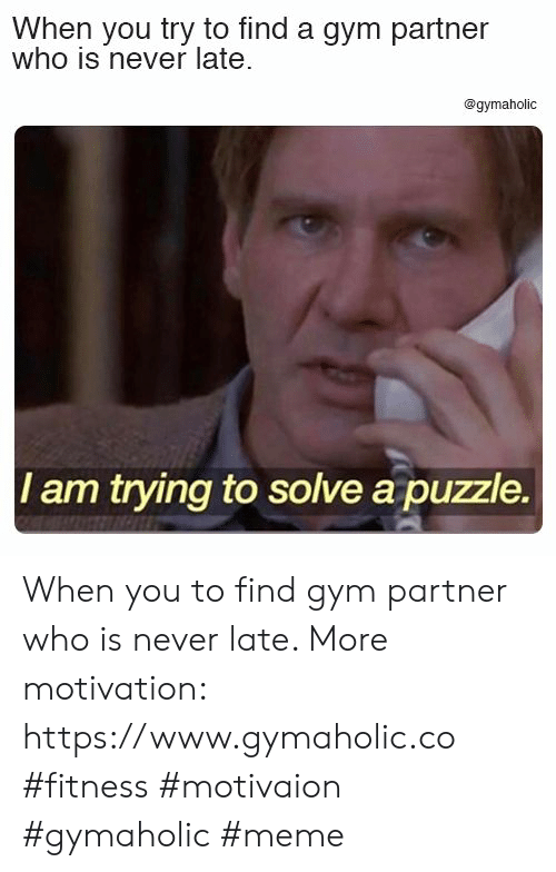 Gym, Meme, and Never: When you try to find a gym partner  who is never late  @gymaholic  I am trying to solve a puzzle. When you to find gym partner who is never late.  More motivation: https://www.gymaholic.co  #fitness #motivaion #gymaholic #meme
