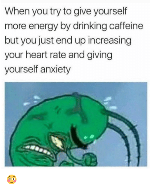 heart rate: When you try to give yourself  more  energy by drinking caffeine  but you just end up increasing  your heart rate and giving  yourself anxiety 😳