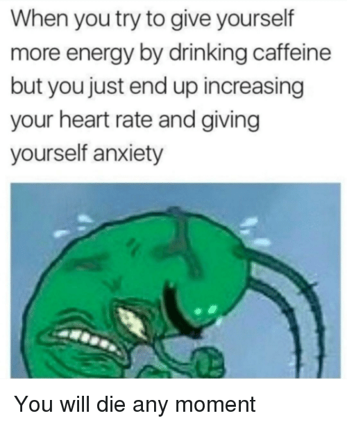heart rate: When you try to give yourself  more energy by drinking caffeine  but you just end up increasing  your heart rate and giving  yourself anxiety You will die any moment