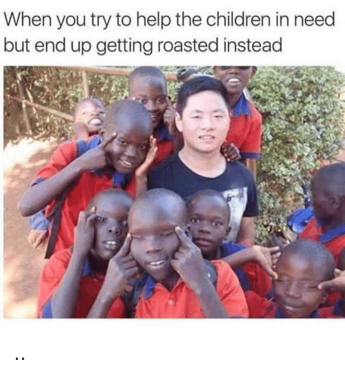 Children, Help, and You: When you try to help the children in need  but end up getting roasted instead ..