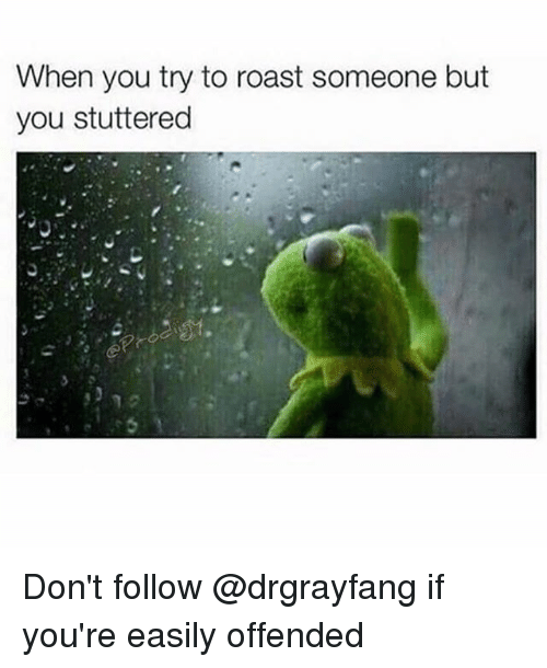 Roastes: When you try to roast someone but  you stuttered Don't follow @drgrayfang if you're easily offended