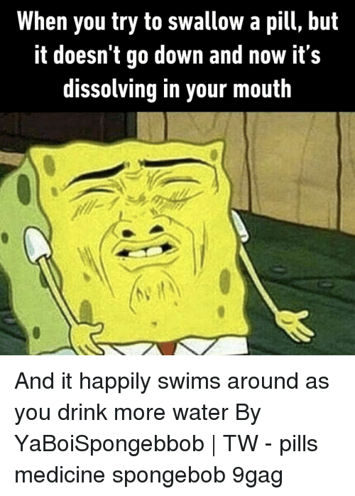 Drink More Water: When you try to swallow a pill, but  It doesn t go down and now its  dissolving in your mouth And it happily swims around as you drink more water⠀ By YaBoiSpongebbob | TW⠀ -⠀ pills medicine spongebob 9gag