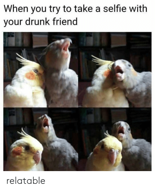 Your Drunk: When you try to take a selfie with  your drunk friend relatable