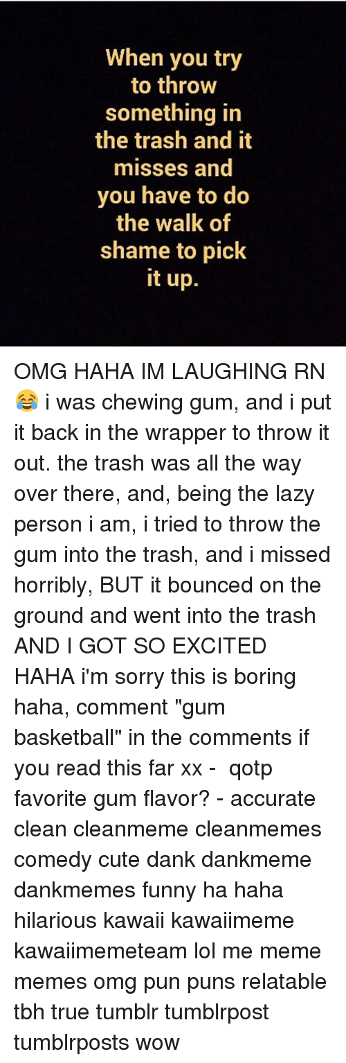"""chewing gum: When you try  to throw  something in  the trash and it  misses and  you have to do  the walk of  shame to pick  it up. OMG HAHA IM LAUGHING RN 😂 i was chewing gum, and i put it back in the wrapper to throw it out. the trash was all the way over there, and, being the lazy person i am, i tried to throw the gum into the trash, and i missed horribly, BUT it bounced on the ground and went into the trash AND I GOT SO EXCITED HAHA i'm sorry this is boring haha, comment """"gum basketball"""" in the comments if you read this far xx - ✿ qotp ↬ favorite gum flavor? - accurate clean cleanmeme cleanmemes comedy cute dank dankmeme dankmemes funny ha haha hilarious kawaii kawaiimeme kawaiimemeteam lol me meme memes omg pun puns relatable tbh true tumblr tumblrpost tumblrposts wow"""