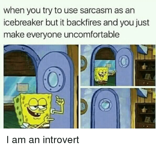 an introvert: when you try to use sarcasm as an  icebreaker but it backfires and you just  make everyone uncomfortable I am an introvert