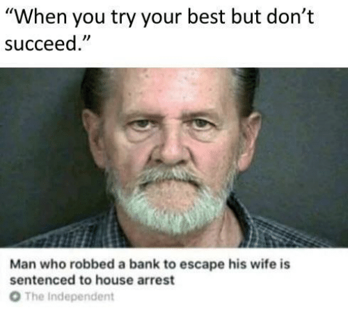 "Bank, Best, and House: ""When you try your best but don't  succeed  Man who robbed a bank to escape his wife is  sentenced to house arrest  От  The Independent"
