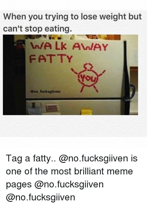Meme, Memes, and Brilliant: When you trying to lose weight but  can't stop eating.  n/ALk AVWAY  FATTY  YOL  Ono fucksgiiven Tag a fatty.. @no.fucksgiiven is one of the most brilliant meme pages @no.fucksgiiven @no.fucksgiiven