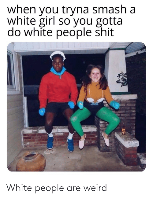 People Are: when you tryna smash a  white girl so you gotta  do white people shit White people are weird