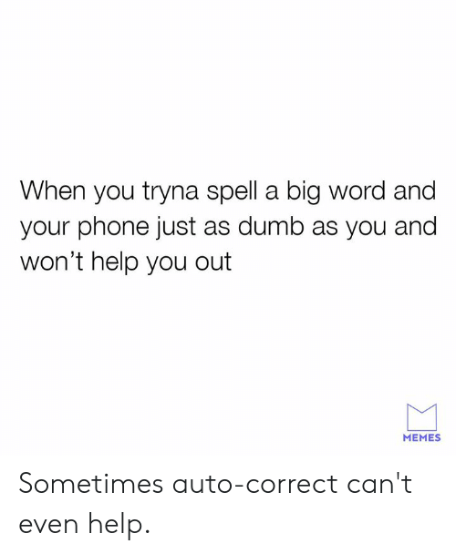 Dank, Dumb, and Memes: When you tryna spell a big word and  your phone just as dumb as you and  won't help you out  MEMES Sometimes auto-correct can't even help.