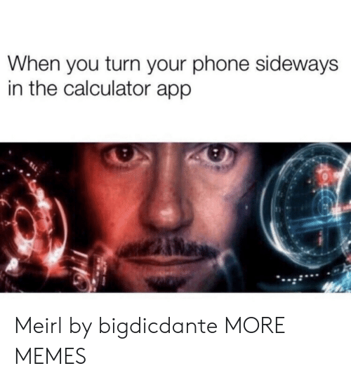 Dank, Memes, and Phone: When you turn your phone sideways  in the calculator app Meirl by bigdicdante MORE MEMES