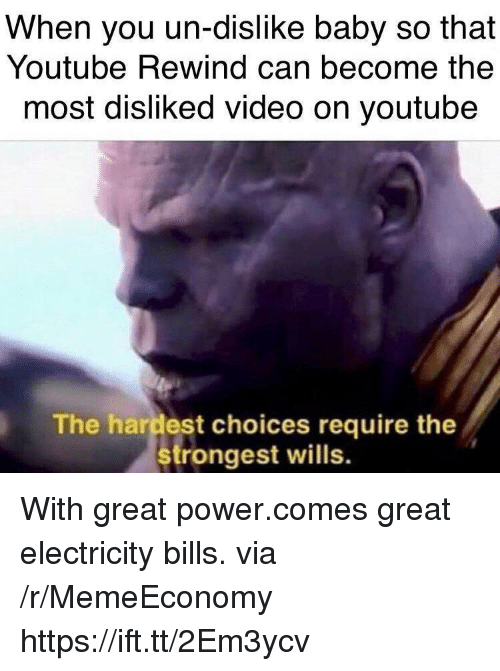 youtube.com, Power, and Video: When you un-dislike baby so that  Youtube Rewind can become the  most disliked video on youtube  The hardest choices require the  strongest wills.  irt nhost w  the With great power.comes great electricity bills. via /r/MemeEconomy https://ift.tt/2Em3ycv