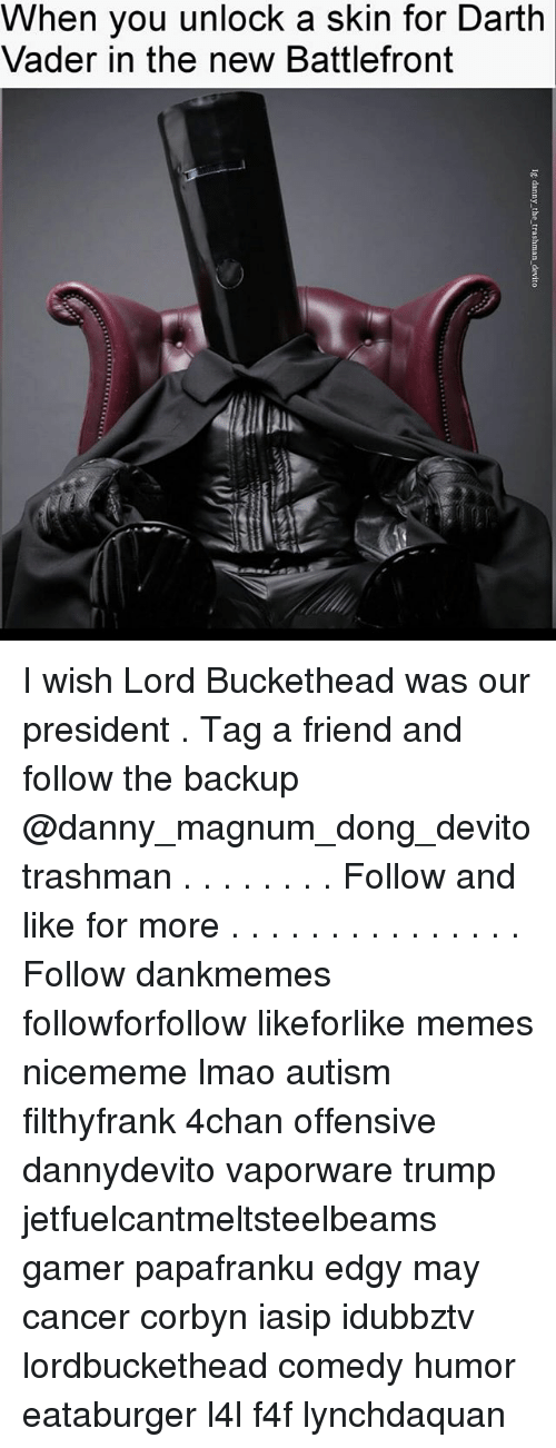Lord Buckethead: When you unlock a skin for Darth  Vader in the new Battlefront I wish Lord Buckethead was our president . Tag a friend and follow the backup @danny_magnum_dong_devito trashman . . . . . . . . Follow and like for more . . . . . . . . . . . . . . . Follow dankmemes followforfollow likeforlike memes nicememe lmao autism filthyfrank 4chan offensive dannydevito vaporware trump jetfuelcantmeltsteelbeams gamer papafranku edgy may cancer corbyn iasip idubbztv lordbuckethead comedy humor eataburger l4l f4f lynchdaquan