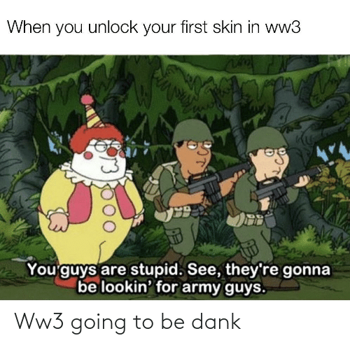 Gonna Be: When you unlock your first skin in ww3  You'guys are stupid. See, they're gonna  be lookin' for army guys. Ww3 going to be dank