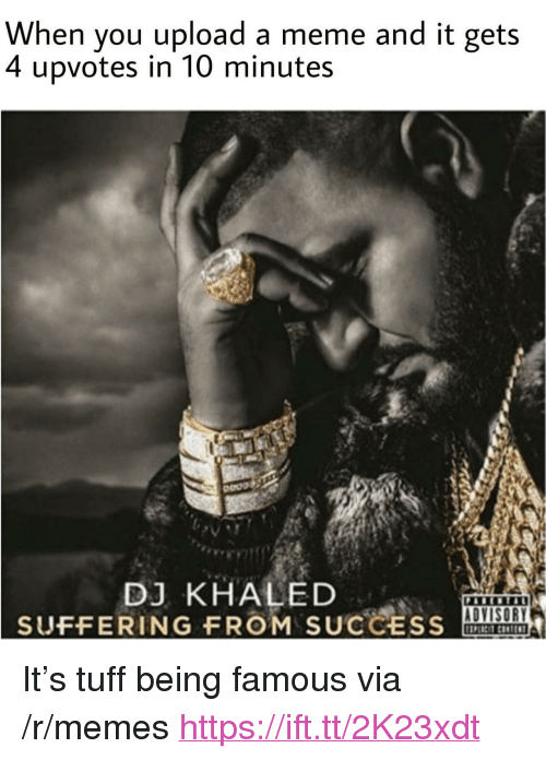 """DJ Khaled, Meme, and Memes: When you upload a meme and it gets  4  upvotes in 10 minutes  DJ KHALED  SUFFERING FROM SUCCESS  ADVISORY <p>It's tuff being famous via /r/memes <a href=""""https://ift.tt/2K23xdt"""">https://ift.tt/2K23xdt</a></p>"""
