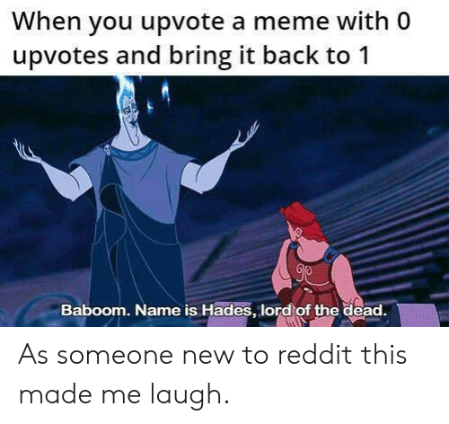 hades: When you upvote a meme with 0  upvotes and bring it back to 1  Baboom. Name is Hades, lord of the dead. As someone new to reddit this made me laugh.