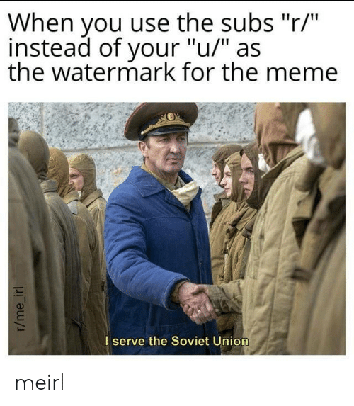 "Soviet: When you use the subs ""r/""  instead of your ""u/"" as  the watermark for the meme  I serve the Soviet Union  r/me_irl meirl"