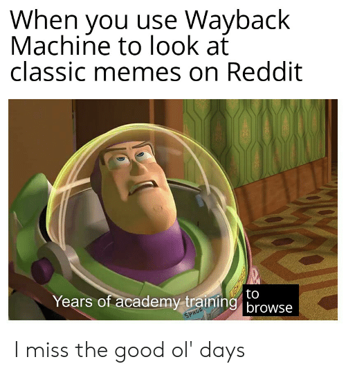 Memes, Reddit, and Academy: When you use Wayback  Machine to look at  classic memes on Reddit  to  Years of academy training browse  SPACE I miss the good ol' days