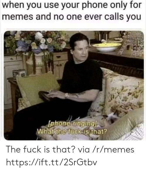Memes, Phone, and Fuck: when you use your phone only for  memes and no one ever calls you  phone tinginal  What fuckisathat?  the The fuck is that? via /r/memes https://ift.tt/2SrGtbv
