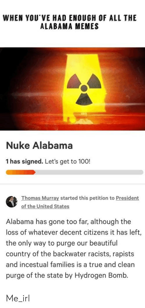 Alabama Memes: WHEN YOU VE HAD ENOUGH OF ALL THIE  ALABAMA MEMES  Nuke Alabama  1 has signed. Let's get to 100!  Thomas Murray started this petition to President  of the United States  Alabama has gone too far, although the  loss of whatever decent citizens it has left,  the only way to purge our beautiful  country of the backwater racists, rapists  and incestual families is a true and clean  purge of the state by Hydrogen Bomb. Me_irl