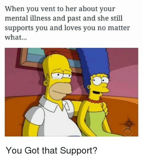 Got, Her, and Mental Illness: When you vent to her about your  mental illness and past and she still  supports you and loves you no matter  what... You Got that Support?