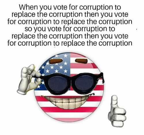Replace: When you vote for corruption to  replace the corruption then you vote  for corruption to replace the corruption  so you vote for corruption to  replace the corruption then you vote  for corruption to replace the corruption