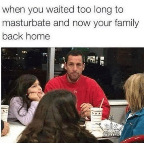 Now Your: when you waited too long to  masturbate and now your family  back home