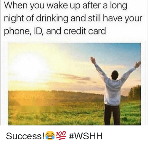 Drinking, Phone, and Wshh: When you wake up after a long  night  of drinking and still have your  phone, ID, and credit card Success!😂💯 #WSHH
