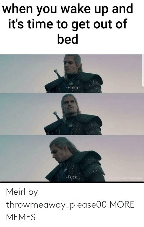 bed: when you wake up and  it's time to get out of  bed  -Hmm  -Fuck.  IGI BIhewitchermeme Meirl by throwmeaway_please00 MORE MEMES