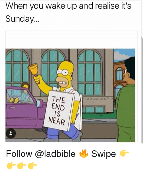 the end is near: When you wake up and realise it's  Sunday...  THE  END  IS  NEAR Follow @ladbible 🔥 Swipe 👉👉👉👉