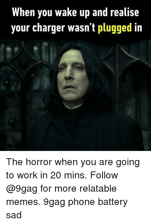 the horrors: When you wake up and realise  your charger wasn't plugged in The horror when you are going to work in 20 mins. Follow @9gag for more relatable memes. 9gag phone battery sad