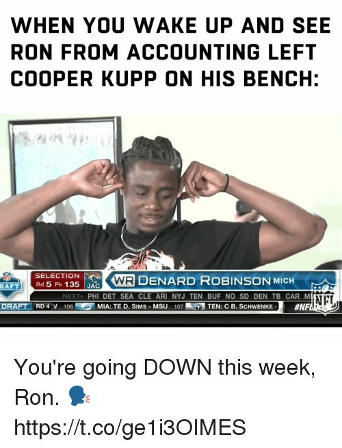 Af, Memes, and Sims: WHEN YOU WAKE UP AND SEE  RON FROM ACCOUNTING LEFT  COOPER KUPP ON HIS BENCH:  SELECTION  Rd 5 Pk 135 JAC  に で(AIR DENARD ROBINSON MICH  AFT  NEXT, PHI DET SEA CLE ARI NYJ TEN BUF NO SD DEN TB CAR M  NTT  DRAFT RD 4 V 106  の MIA: TE D. SIMS-MSU  107-  TEN: C B. SCHWENKE-  You're going DOWN this week, Ron. 🗣 https://t.co/ge1i3OIMES