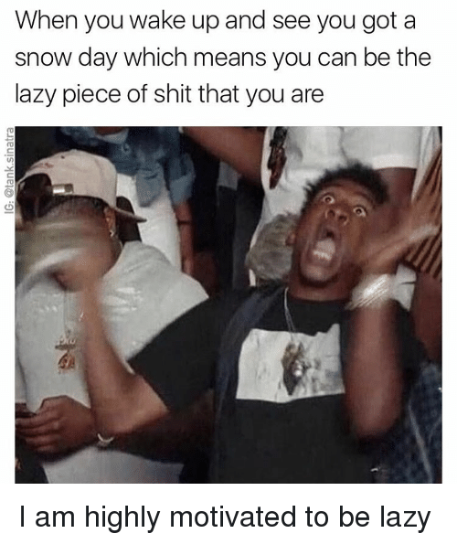 Pieces Of Shits: When you wake up and see you got a  snow day which means you can be the  lazy piece of shit that you are I am highly motivated to be lazy