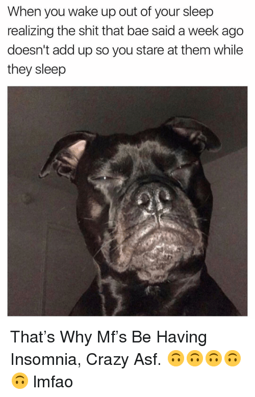 Bae, Crazy, and Shit: When you wake up out of your sleep  realizing the shit that bae said a week ago  doesn't add up so you stare at them while  they sleep That's Why Mf's Be Having Insomnia, Crazy Asf. 🙃🙃🙃🙃🙃 lmfao