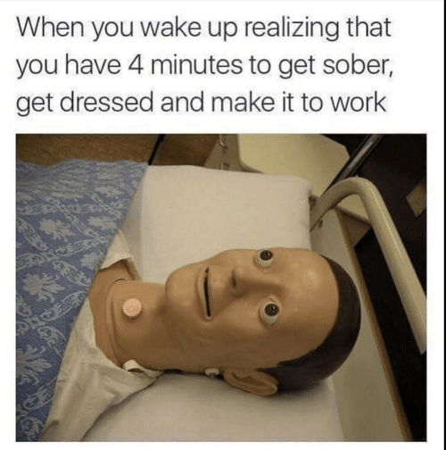 Work, Sober, and Wake: When you wake up realizing that  you have 4 minutes to get sober,  get dressed and make it to work