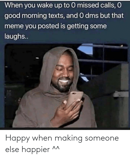 Funny, Meme, and Good Morning: When you wake up to 0 missed calls, O  good morning texts, and O dms but that  meme you posted is getting some  laughs.. Happy when making someone else happier ^^