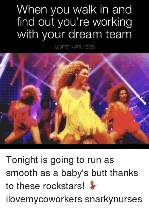 Butt, Memes, and Run: When you walk in and  find out you're working  with your dream team  asnarkynurses Tonight is going to run as smooth as a baby's butt thanks to these rockstars! 💃🏽 ilovemycoworkers snarkynurses