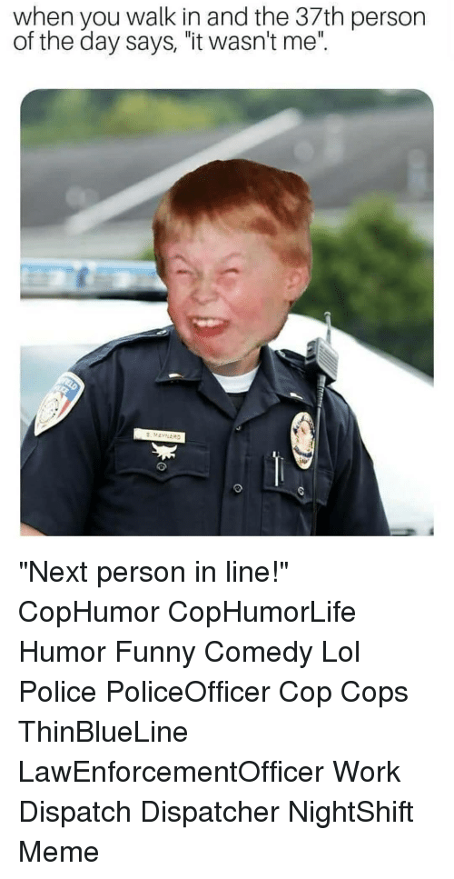 "Funny, Lol, and Meme: when you walk in and the 37th person  of the day says, ""it wasn't me"". ""Next person in line!"" CopHumor CopHumorLife Humor Funny Comedy Lol Police PoliceOfficer Cop Cops ThinBlueLine LawEnforcementOfficer Work Dispatch Dispatcher NightShift Meme"