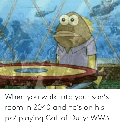 Duty: When you walk into your son's room in 2040 and he's on his ps7 playing Call of Duty: WW3