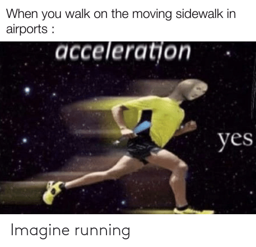 imagine: When you walk on the moving sidewalk in  airports :  acceleratjon  yes Imagine running