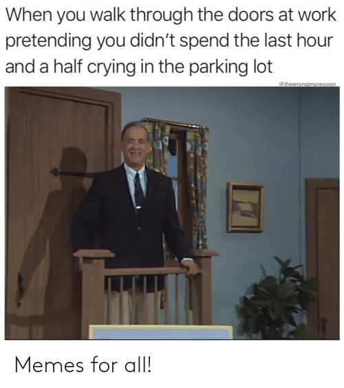 at-work: When you walk through the doors at work  pretending you didn't spend the last hour  and a half crying in the parking lot  @thewrongimpression Memes for all!