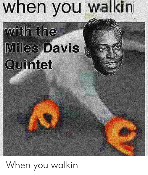 Davis, Miles Davis, and You: when you walkin  with the  Miles Davis  Quintet When you walkin