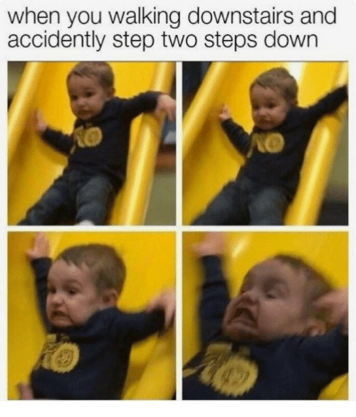 accidently: when you walking downstairs and  accidently step two steps down