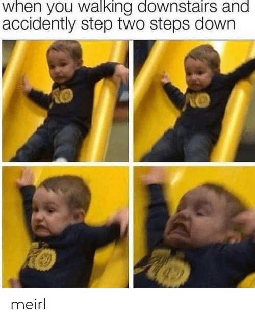 accidently: when you walking downstairs and  accidently step two steps down meirl