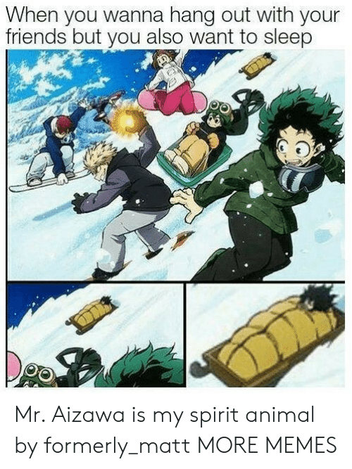 formerly: When you wanna hang out with your  friends but you also want to sleep Mr. Aizawa is my spirit animal by formerly_matt MORE MEMES