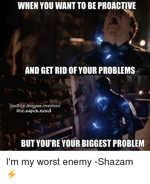 proactive: WHEN YOU WANT TO BE PROACTIVE  AND GET RIDOF YOURPROBLEMS  justica.beague meme6  the supe  nerd  BUT YOU'RE YOUR BIGGEST PROBLEM I'm my worst enemy -Shazam ⚡