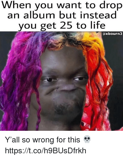 Life, You, and For: When you want to drop  an album but instead  you get 25 to life  @xbourn3 Y'all so wrong for this 💀 https://t.co/h9BUsDfrkh