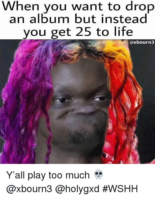 Life, Too Much, and Wshh: When you want to drop  an album but instead  you get 25 to life  @xbourn3 Y'all play too much 💀 @xbourn3 @holygxd #WSHH