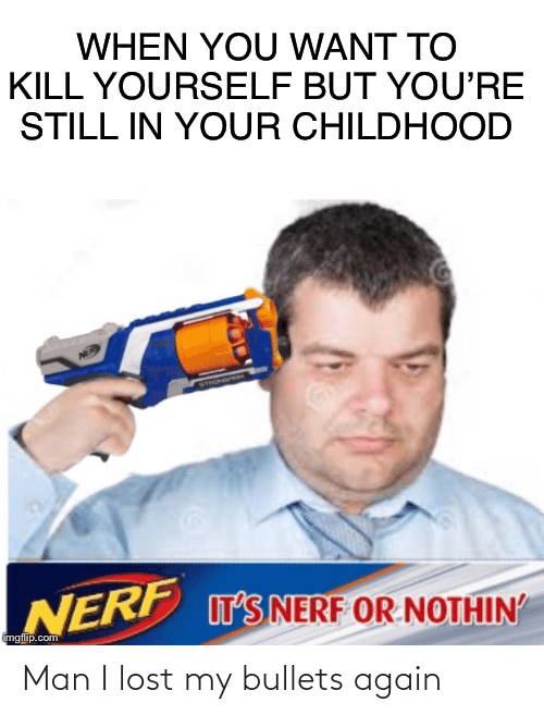 Nerf Or Nothin: WHEN YOU WANT TO  KILL YOURSELF BUT YOU'RE  STILL IN YOUR CHILDHOOD  NERP T'S NERF OR NOTHIN'  imgflip.com Man I lost my bullets again